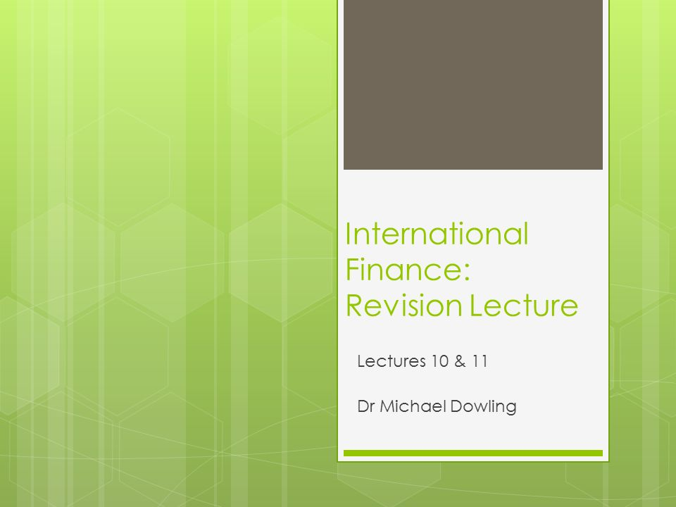 International Finance: Revision Lecture Lectures 10 & 11 Dr Michael Dowling