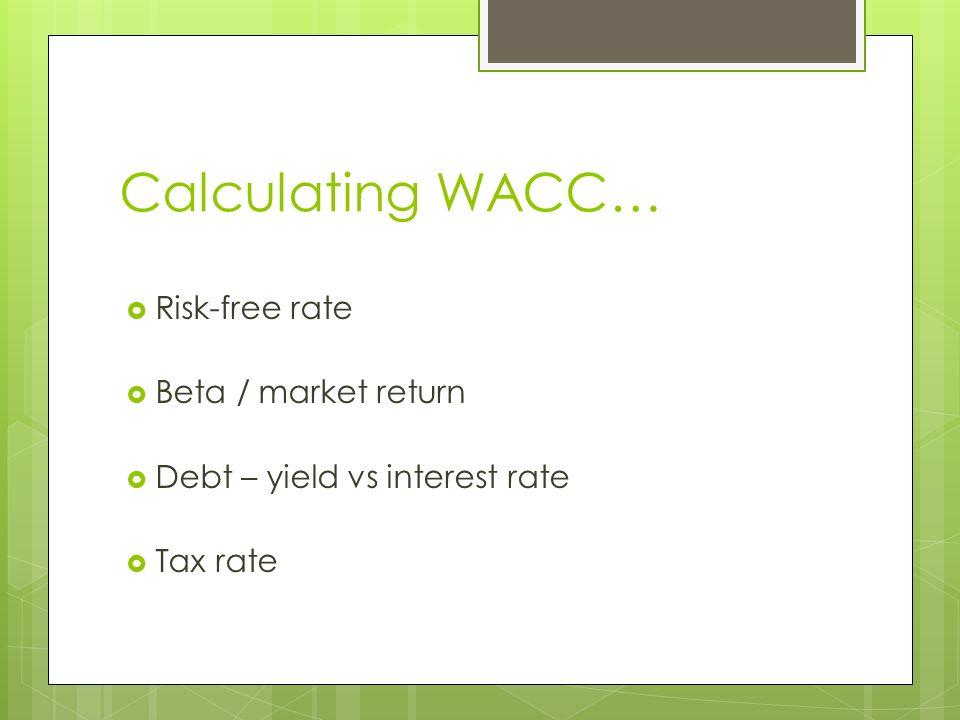 Calculating WACC…  Risk-free rate  Beta / market return  Debt – yield vs interest rate  Tax rate