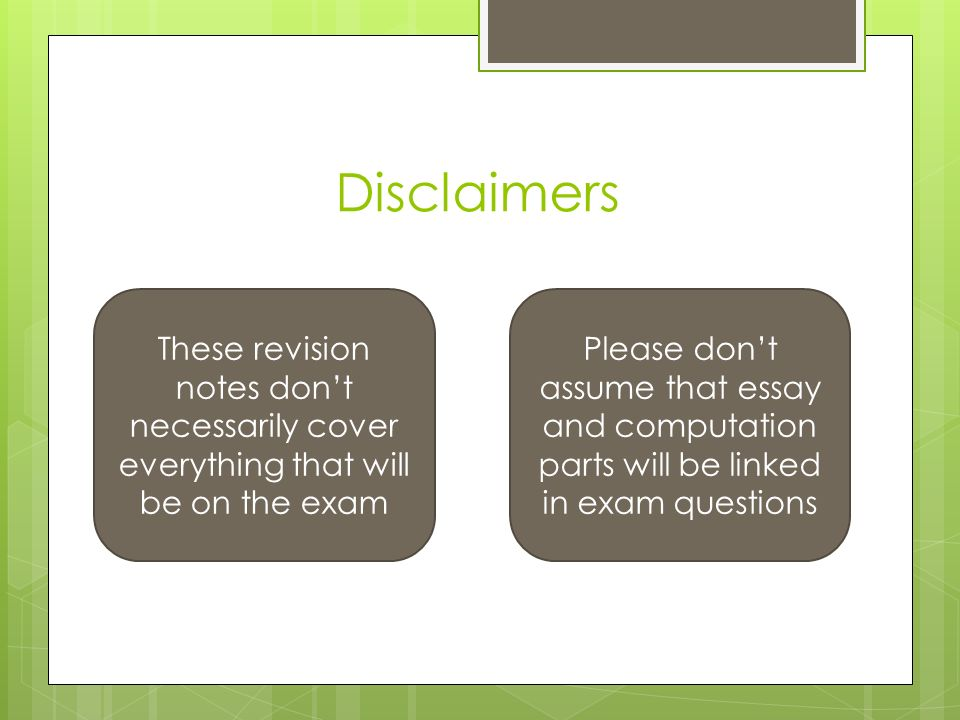 Disclaimers These revision notes don't necessarily cover everything that will be on the exam Please don't assume that essay and computation parts will be linked in exam questions