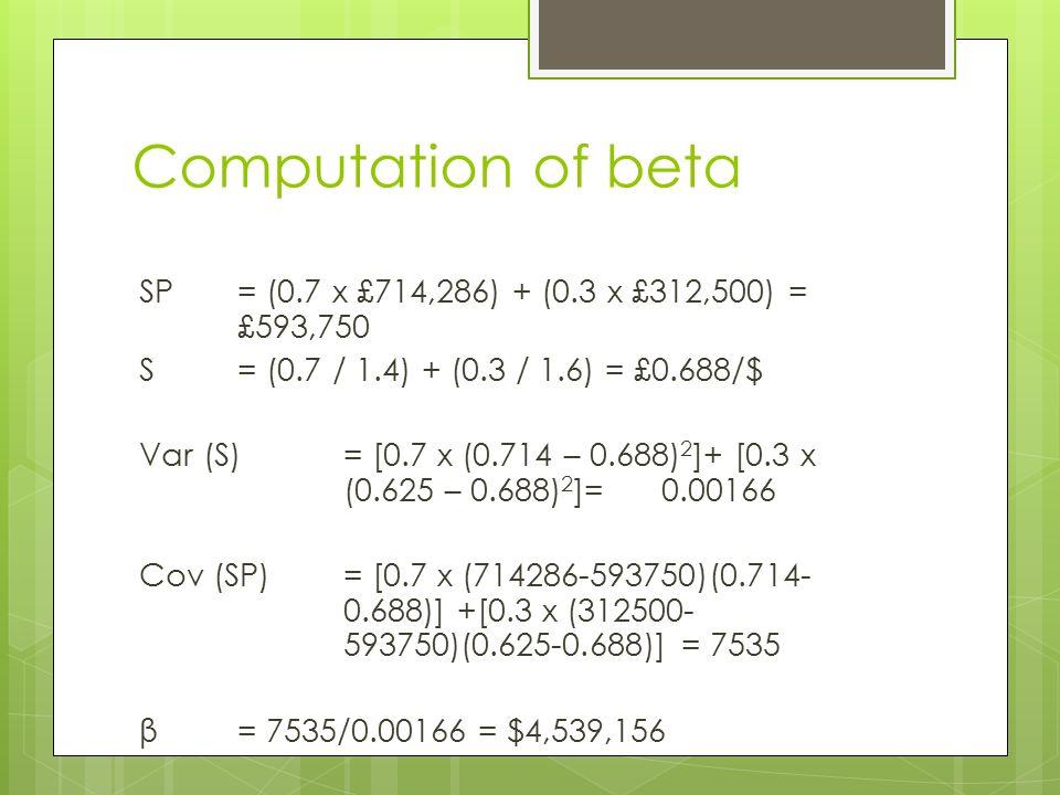 Computation of beta SP = (0.7 x £714,286) + (0.3 x £312,500) = £593,750 S = (0.7 / 1.4) + (0.3 / 1.6) = £0.688/$ Var (S)= [0.7 x (0.714 – 0.688) 2 ]+ [0.3 x (0.625 – 0.688) 2 ]= 0.00166 Cov (SP) = [0.7 x (714286-593750)(0.714- 0.688)] +[0.3 x (312500- 593750)(0.625-0.688)] = 7535 β = 7535/0.00166 = $4,539,156