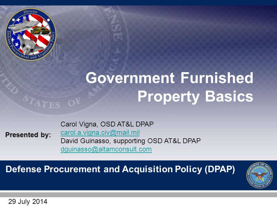 1 Defense Procurement and Acquisition Policy (DPAP) Presented by: Government Furnished Property Basics Carol Vigna, OSD AT&L DPAP carol.a.vigna.civ@mail.mil ...