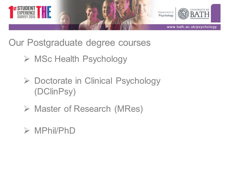 8 www.bath.ac.uk/psychology Our Postgraduate degree courses  MSc Health  Psychology  Doctorate in Clinical Psychology (DClinPsy)  Master of  Research ...