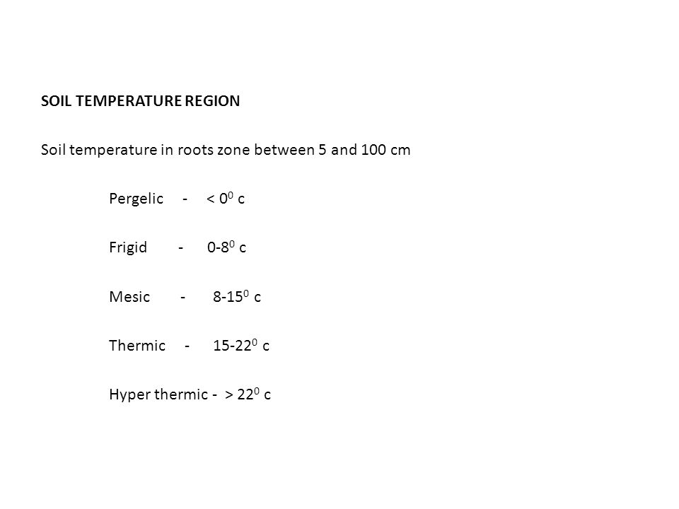 SOIL TEMPERATURE REGION Soil temperature in roots zone between 5 and 100 cm Pergelic - < 0 0 c Frigid - 0-8 0 c Mesic - 8-15 0 c Thermic - 15-22 0 c Hyper thermic - > 22 0 c