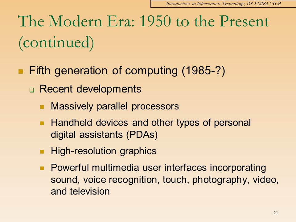 Introduction to Information Technology, D3 FMIPA UGM 21 The Modern Era: 1950 to the Present (continued) Fifth generation of computing (1985- )  Recent developments Massively parallel processors Handheld devices and other types of personal digital assistants (PDAs) High-resolution graphics Powerful multimedia user interfaces incorporating sound, voice recognition, touch, photography, video, and television