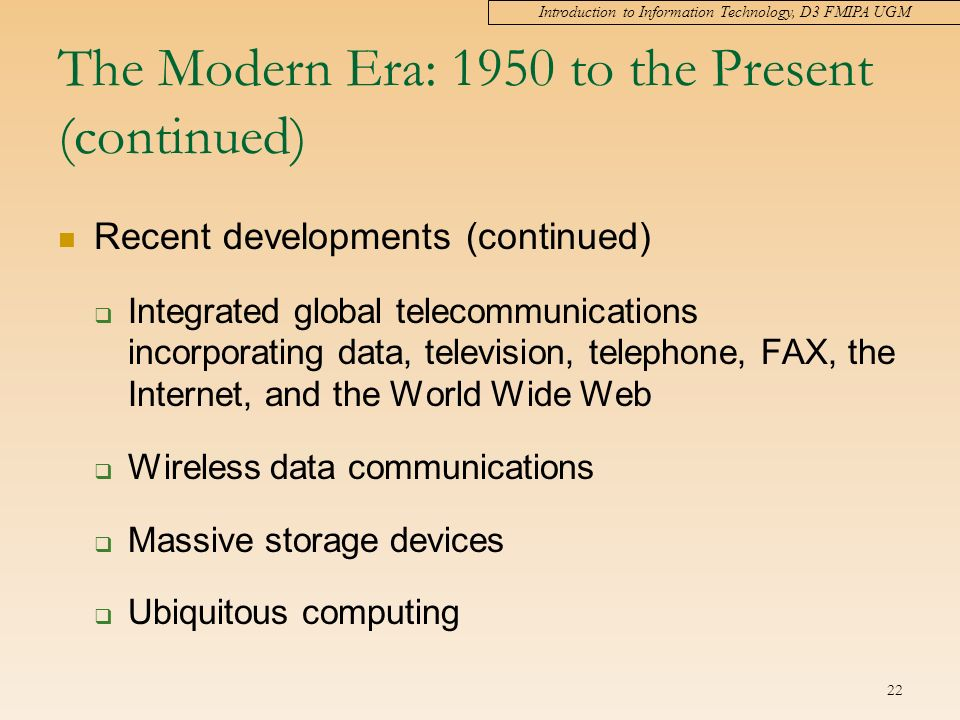 Introduction to Information Technology, D3 FMIPA UGM 22 The Modern Era: 1950 to the Present (continued) Recent developments (continued)  Integrated global telecommunications incorporating data, television, telephone, FAX, the Internet, and the World Wide Web  Wireless data communications  Massive storage devices  Ubiquitous computing