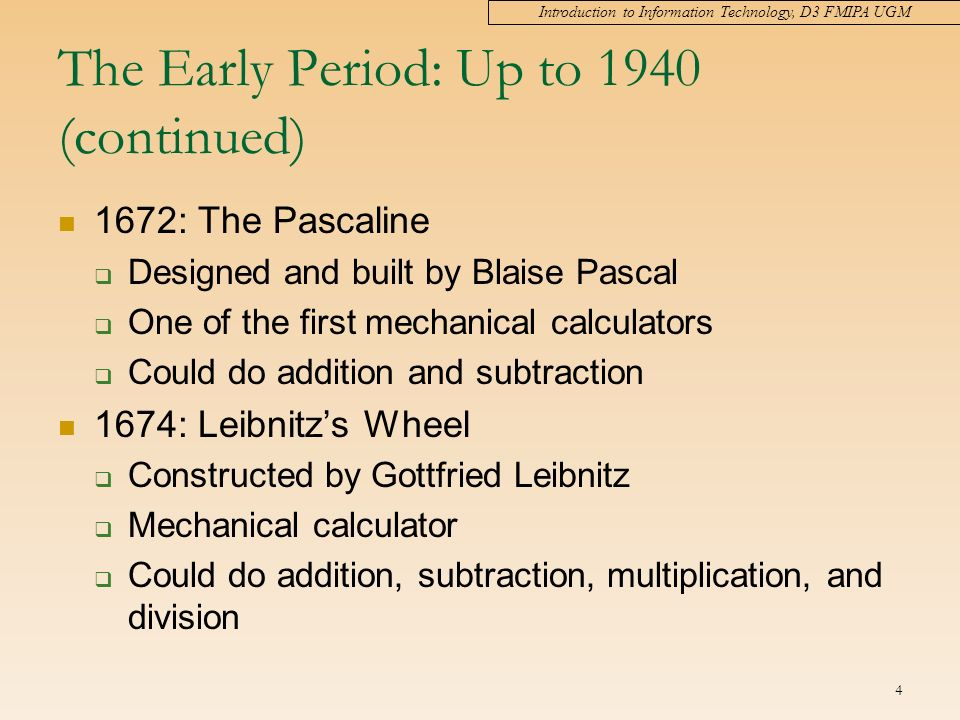 Introduction to Information Technology, D3 FMIPA UGM 4 The Early Period: Up to 1940 (continued) 1672: The Pascaline  Designed and built by Blaise Pascal  One of the first mechanical calculators  Could do addition and subtraction 1674: Leibnitz's Wheel  Constructed by Gottfried Leibnitz  Mechanical calculator  Could do addition, subtraction, multiplication, and division