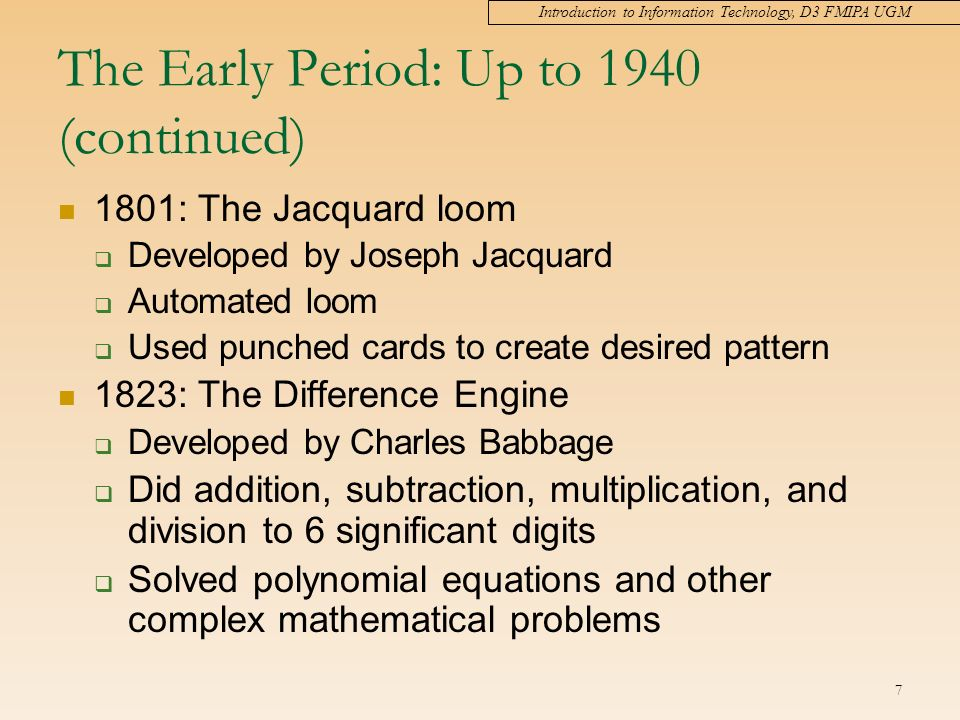 Introduction to Information Technology, D3 FMIPA UGM 7 The Early Period: Up to 1940 (continued) 1801: The Jacquard loom  Developed by Joseph Jacquard  Automated loom  Used punched cards to create desired pattern 1823: The Difference Engine  Developed by Charles Babbage  Did addition, subtraction, multiplication, and division to 6 significant digits  Solved polynomial equations and other complex mathematical problems