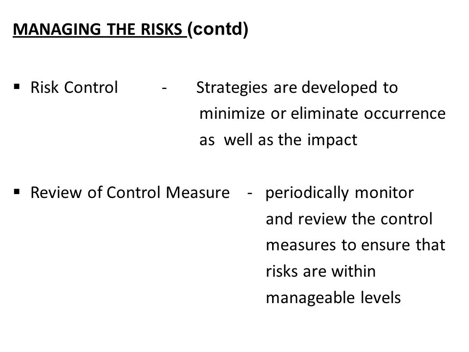 MANAGING THE RISKS (contd)  Risk Control - Strategies are developed to minimize or eliminate occurrence as well as the impact  Review of Control Measure- periodically monitor and review the control measures to ensure that risks are within manageable levels