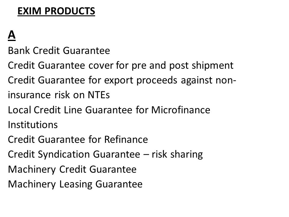 EXIM PRODUCTS A Bank Credit Guarantee Credit Guarantee cover for pre and post shipment Credit Guarantee for export proceeds against non- insurance risk on NTEs Local Credit Line Guarantee for Microfinance Institutions Credit Guarantee for Refinance Credit Syndication Guarantee – risk sharing Machinery Credit Guarantee Machinery Leasing Guarantee