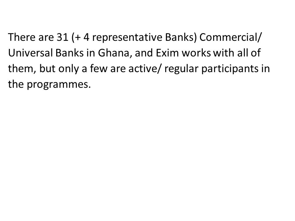 There are 31 (+ 4 representative Banks) Commercial/ Universal Banks in Ghana, and Exim works with all of them, but only a few are active/ regular participants in the programmes.