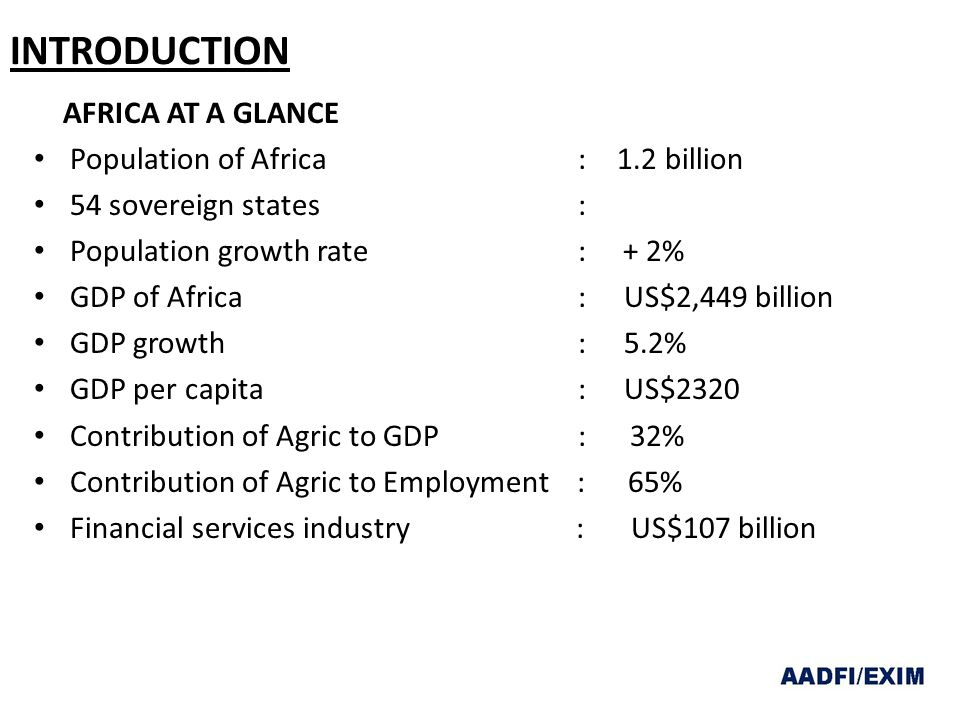 INTRODUCTION AFRICA AT A GLANCE Population of Africa : 1.2 billion 54 sovereign states : Population growth rate : + 2% GDP of Africa : US$2,449 billion GDP growth : 5.2% GDP per capita : US$2320 Contribution of Agric to GDP : 32% Contribution of Agric to Employment : 65% Financial services industry : US$107 billion