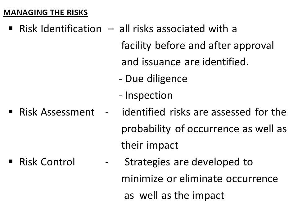 MANAGING THE RISKS  Risk Identification – all risks associated with a facility before and after approval and issuance are identified.