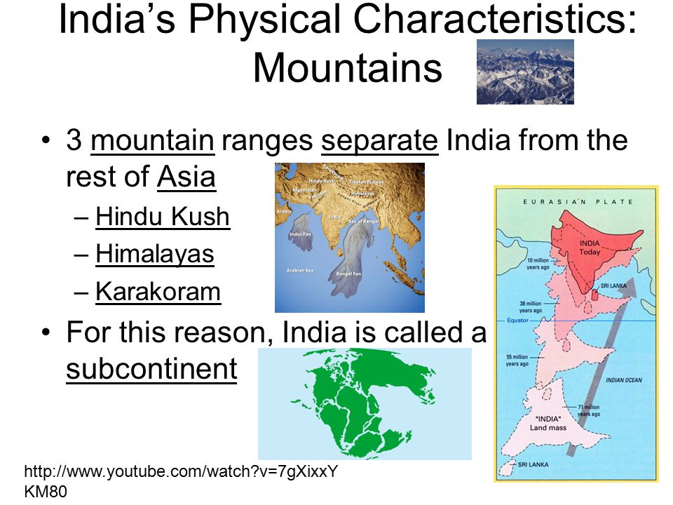 India's Physical Characteristics: Mountains 3 mountain ranges separate India from the rest of Asia –Hindu Kush –Himalayas –Karakoram For this reason, India is called a subcontinent http://www.youtube.com/watch v=7gXixxY KM80