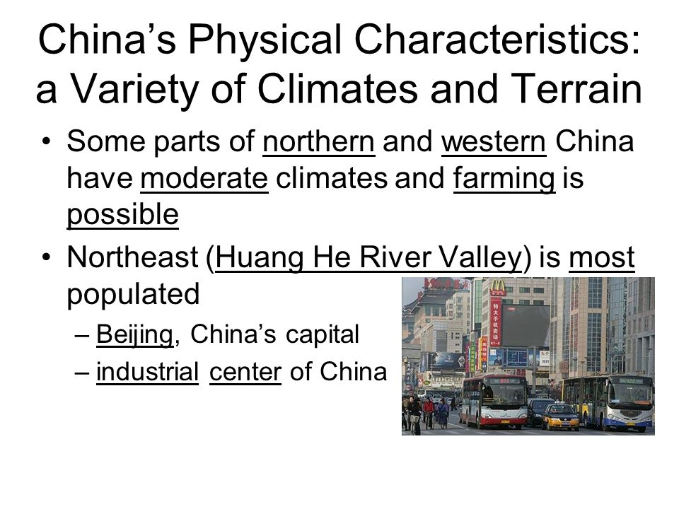 Some parts of northern and western China have moderate climates and farming is possible Northeast (Huang He River Valley) is most populated –Beijing, China's capital –industrial center of China China's Physical Characteristics: a Variety of Climates and Terrain