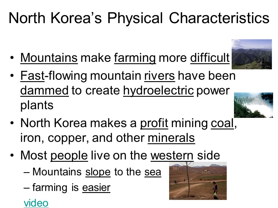 North Korea's Physical Characteristics Mountains make farming more difficult Fast-flowing mountain rivers have been dammed to create hydroelectric power plants North Korea makes a profit mining coal, iron, copper, and other minerals Most people live on the western side –Mountains slope to the sea –farming is easier video
