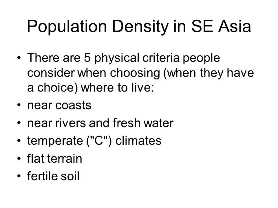 Population Density in SE Asia There are 5 physical criteria people consider when choosing (when they have a choice) where to live: near coasts near rivers and fresh water temperate ( C ) climates flat terrain fertile soil