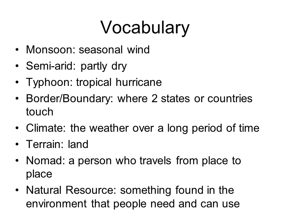 Vocabulary Monsoon: seasonal wind Semi-arid: partly dry Typhoon: tropical hurricane Border/Boundary: where 2 states or countries touch Climate: the weather over a long period of time Terrain: land Nomad: a person who travels from place to place Natural Resource: something found in the environment that people need and can use