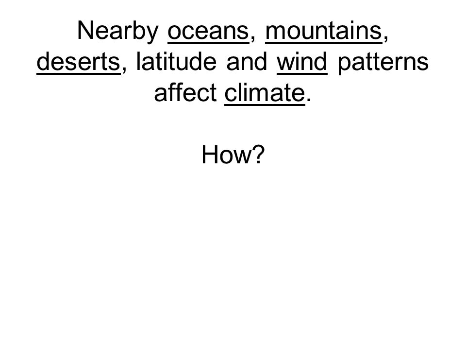 Nearby oceans, mountains, deserts, latitude and wind patterns affect climate. How