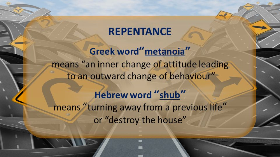 REPENTANCE Greek word metanoia means an inner change of attitude leading to an outward change of behaviour Hebrew word shub means turning away from a previous life or destroy the house