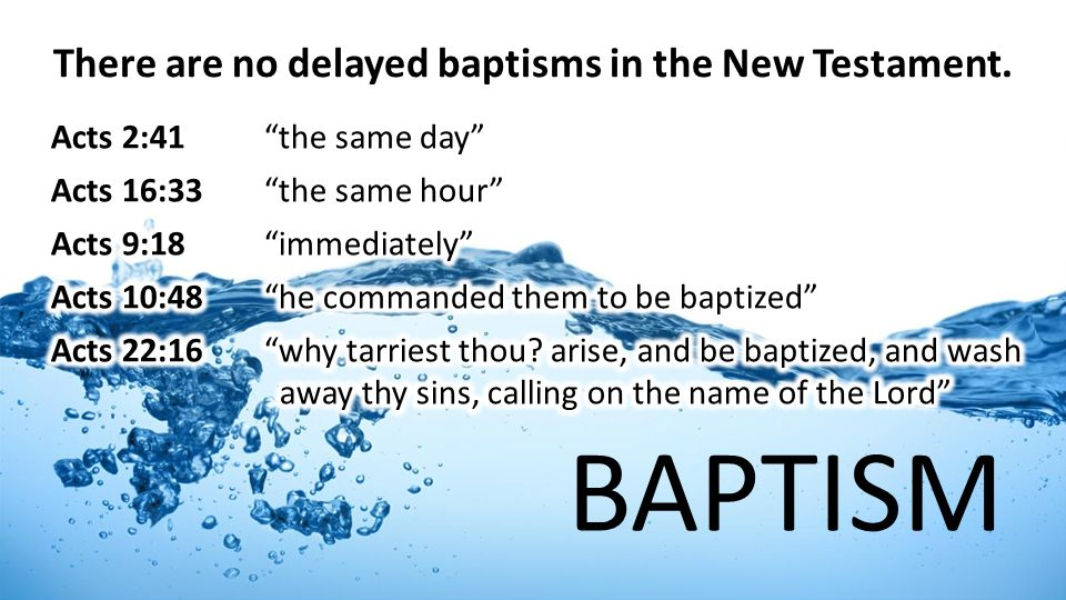 BAPTISM There are no delayed baptisms in the New Testament.
