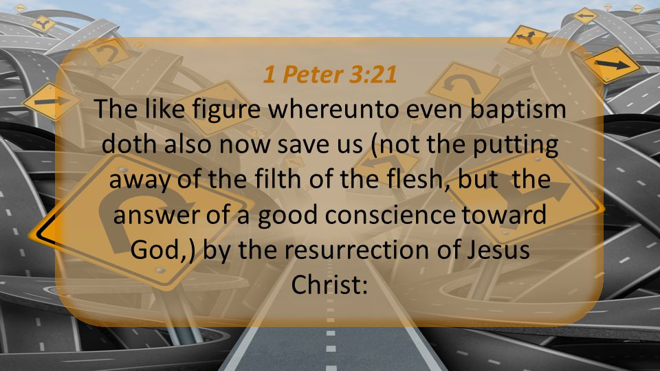 1 Peter 3:21 The like figure whereunto even baptism doth also now save us (not the putting away of the filth of the flesh, but the answer of a good conscience toward God,) by the resurrection of Jesus Christ:
