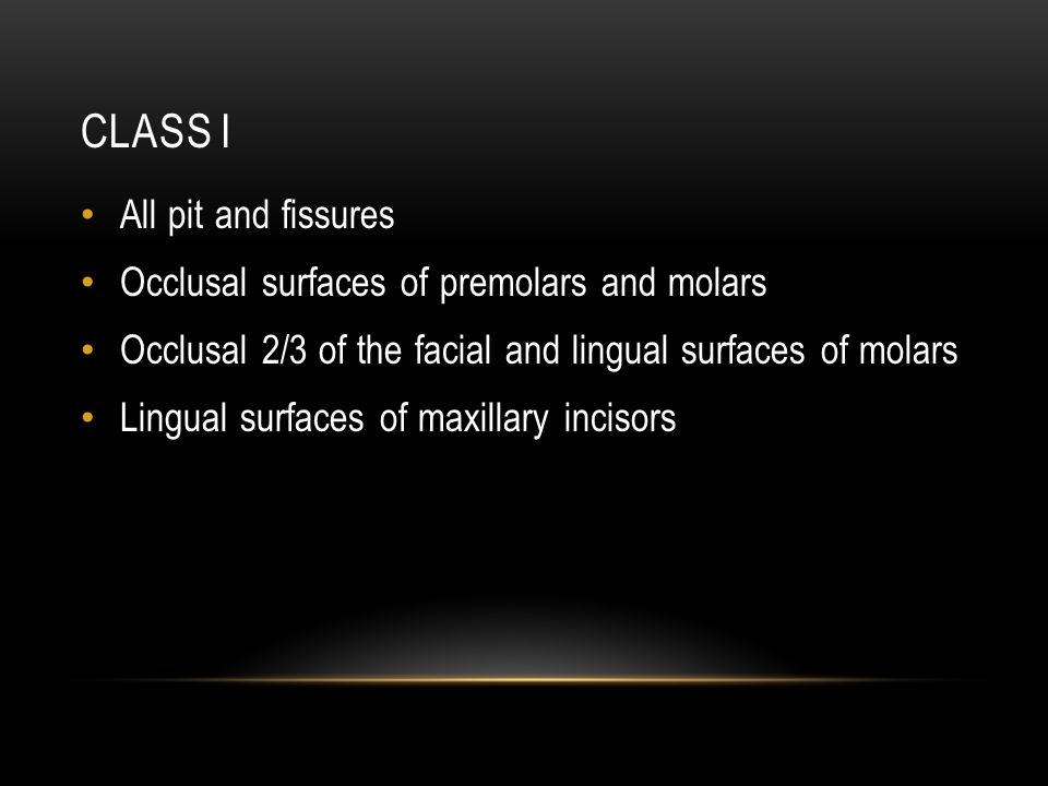 CLASS I All pit and fissures Occlusal surfaces of premolars and molars Occlusal 2/3 of the facial and lingual surfaces of molars Lingual surfaces of maxillary incisors