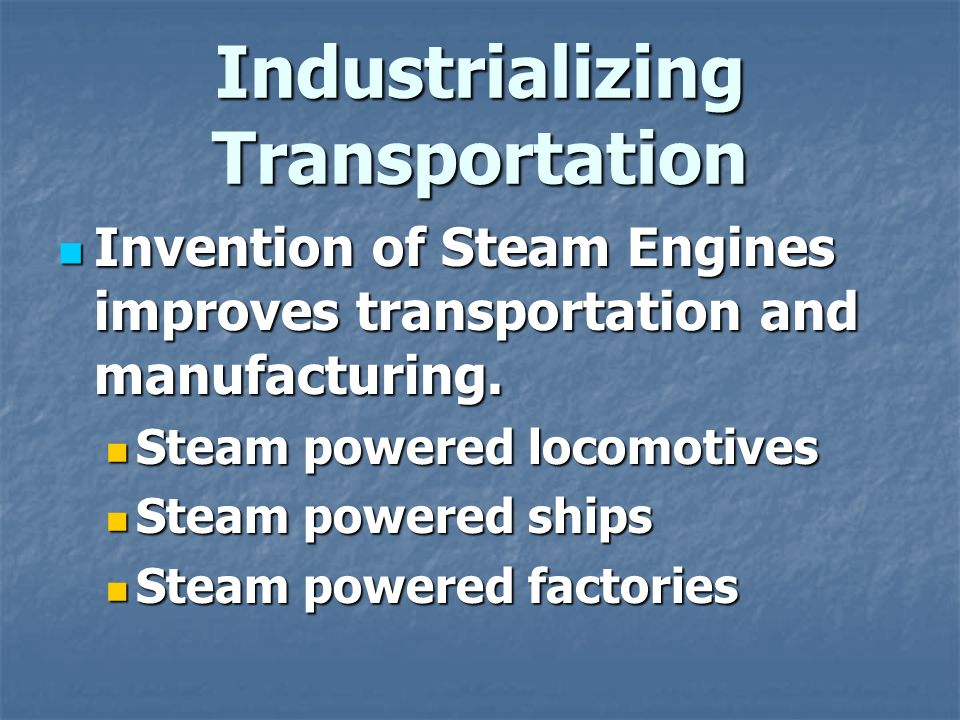 Industrializing Transportation Invention of Steam Engines improves transportation and manufacturing.