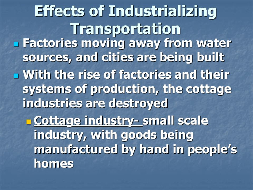 Effects of Industrializing Transportation Factories moving away from water sources, and cities are being built Factories moving away from water sources, and cities are being built With the rise of factories and their systems of production, the cottage industries are destroyed With the rise of factories and their systems of production, the cottage industries are destroyed Cottage industry- small scale industry, with goods being manufactured by hand in people's homes Cottage industry- small scale industry, with goods being manufactured by hand in people's homes