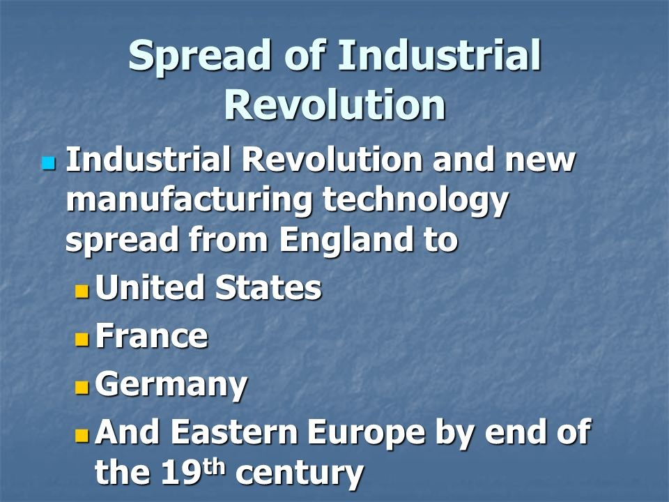 Spread of Industrial Revolution Industrial Revolution and new manufacturing technology spread from England to Industrial Revolution and new manufacturing technology spread from England to United States United States France France Germany Germany And Eastern Europe by end of the 19 th century And Eastern Europe by end of the 19 th century
