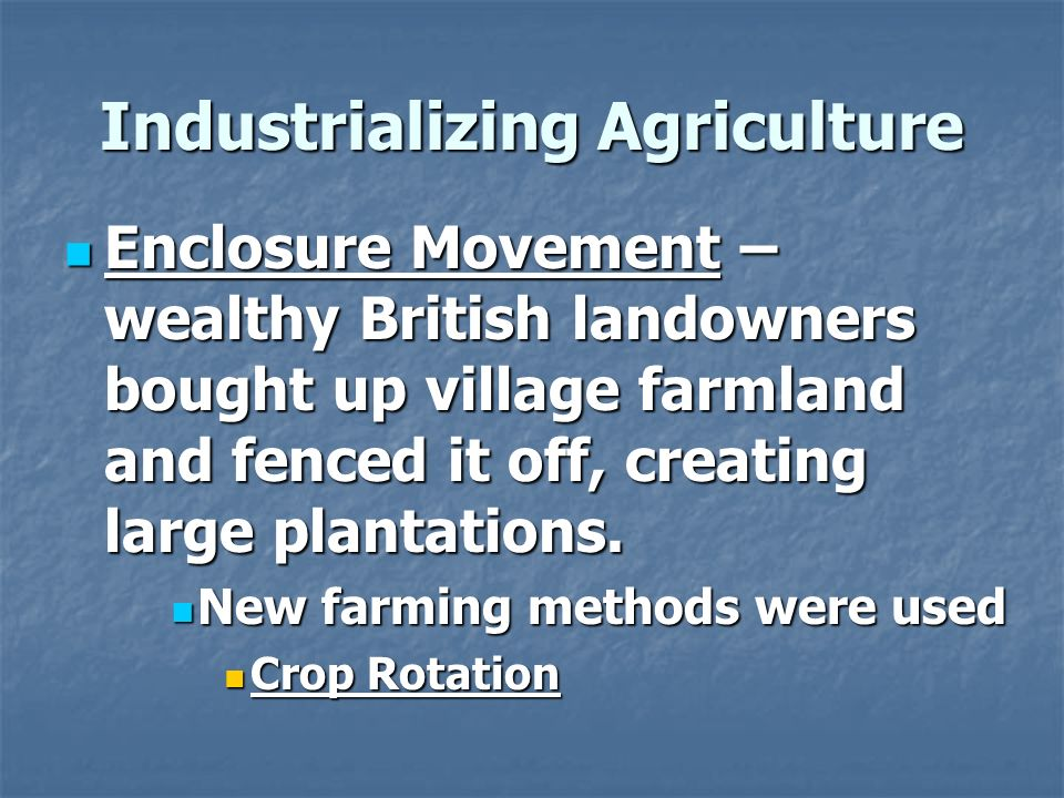 Industrializing Agriculture Enclosure Movement – wealthy British landowners bought up village farmland and fenced it off, creating large plantations.