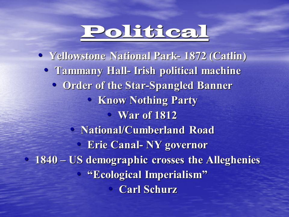 Political Yellowstone National Park- 1872 (Catlin) Yellowstone National Park- 1872 (Catlin) Tammany Hall- Irish political machine Tammany Hall- Irish political machine Order of the Star-Spangled Banner Order of the Star-Spangled Banner Know Nothing Party Know Nothing Party War of 1812 War of 1812 National/Cumberland Road National/Cumberland Road Erie Canal- NY governor Erie Canal- NY governor 1840 – US demographic crosses the Alleghenies 1840 – US demographic crosses the Alleghenies Ecological Imperialism Ecological Imperialism Carl Schurz Carl Schurz