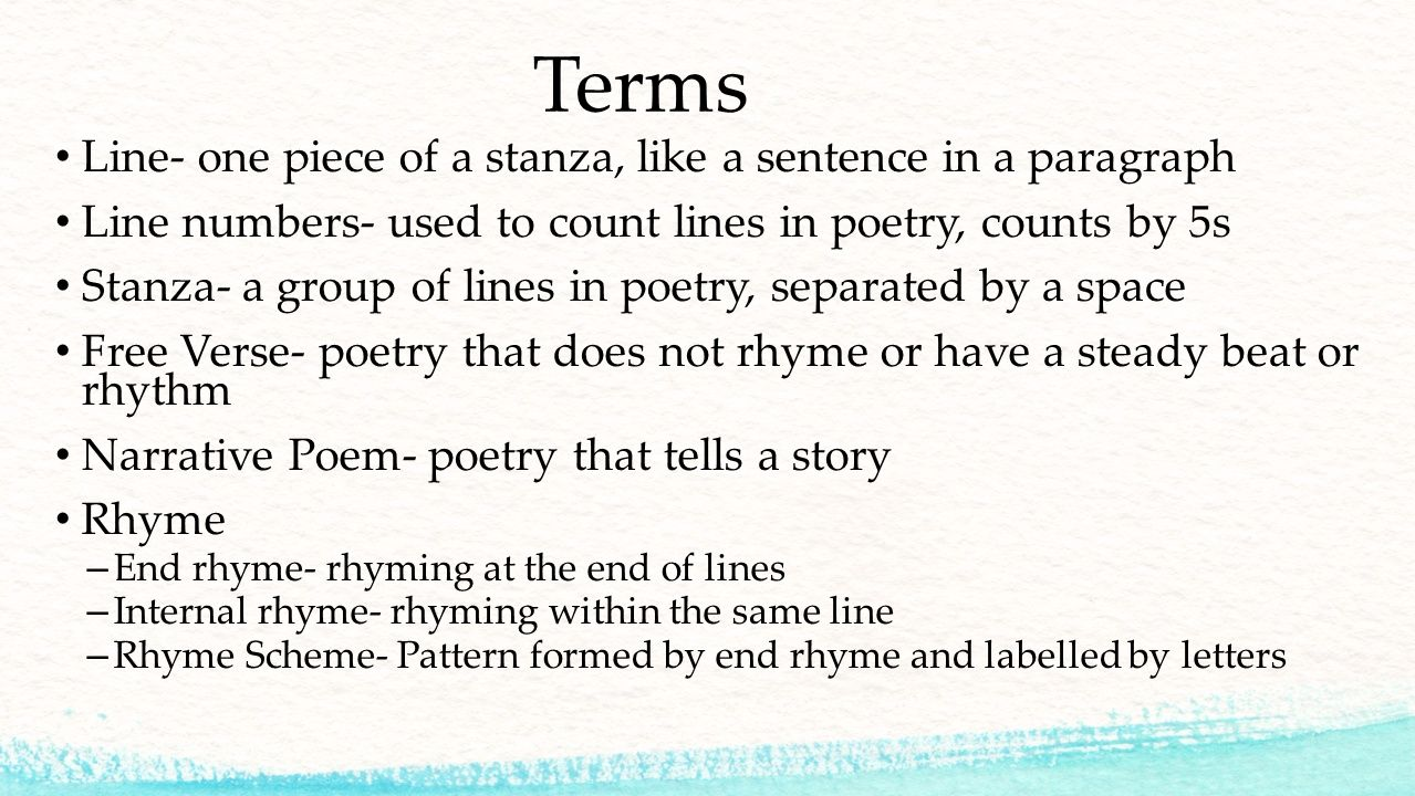Terms Line- one piece of a stanza, like a sentence in a paragraph Line numbers- used to count lines in poetry, counts by 5s Stanza- a group of lines in poetry, separated by a space Free Verse- poetry that does not rhyme or have a steady beat or rhythm Narrative Poem- poetry that tells a story Rhyme – End rhyme- rhyming at the end of lines – Internal rhyme- rhyming within the same line – Rhyme Scheme- Pattern formed by end rhyme and labelled by letters