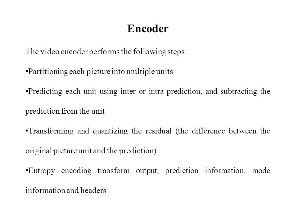 Encoder The video encoder performs the following steps: Partitioning each picture into multiple units Predicting each unit using inter or intra prediction, and subtracting the prediction from the unit Transforming and quantizing the residual (the difference between the original picture unit and the prediction) Entropy encoding transform output, prediction information, mode information and headers