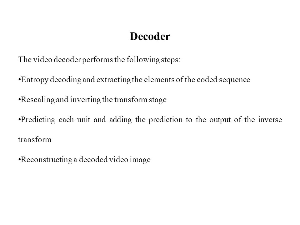 Decoder The video decoder performs the following steps: Entropy decoding and extracting the elements of the coded sequence Rescaling and inverting the transform stage Predicting each unit and adding the prediction to the output of the inverse transform Reconstructing a decoded video image