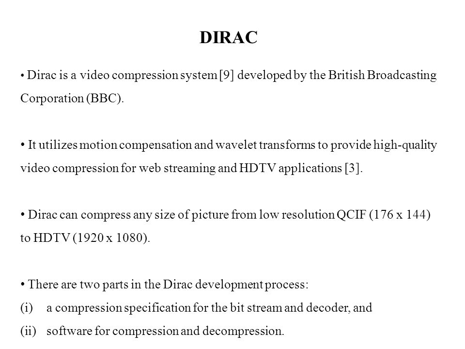 DIRAC Dirac is a video compression system [9] developed by the British Broadcasting Corporation (BBC).