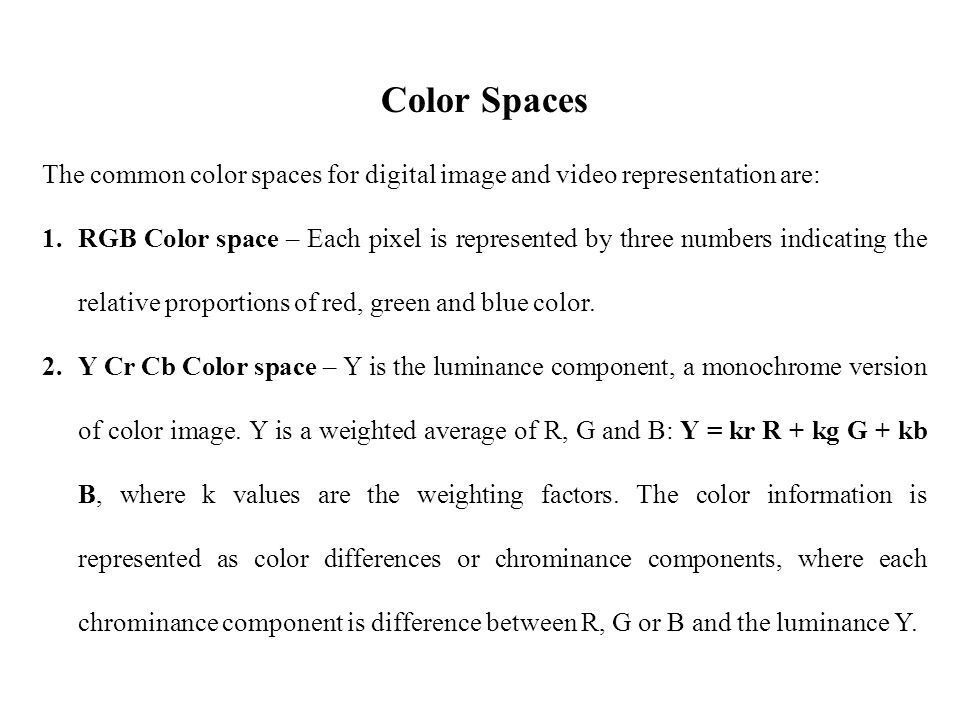 Color Spaces The common color spaces for digital image and video representation are: 1.RGB Color space – Each pixel is represented by three numbers indicating the relative proportions of red, green and blue color.