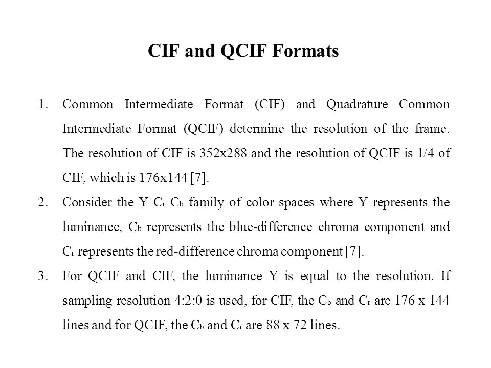 CIF and QCIF Formats 1.Common Intermediate Format (CIF) and Quadrature Common Intermediate Format (QCIF) determine the resolution of the frame.
