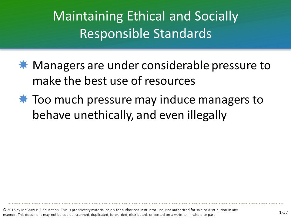 Maintaining Ethical and Socially Responsible Standards  Managers are under considerable pressure to make the best use of resources  Too much pressur