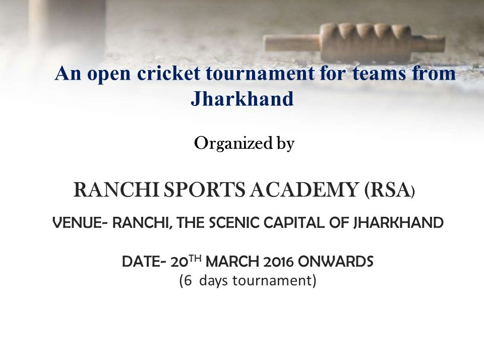 Organized by RANCHI SPORTS ACADEMY (RSA ) VENUE- RANCHI, THE SCENIC CAPITAL  OF JHARKHAND DATE- 20 TH MARCH 2016 ONWARDS (6 days tournament)