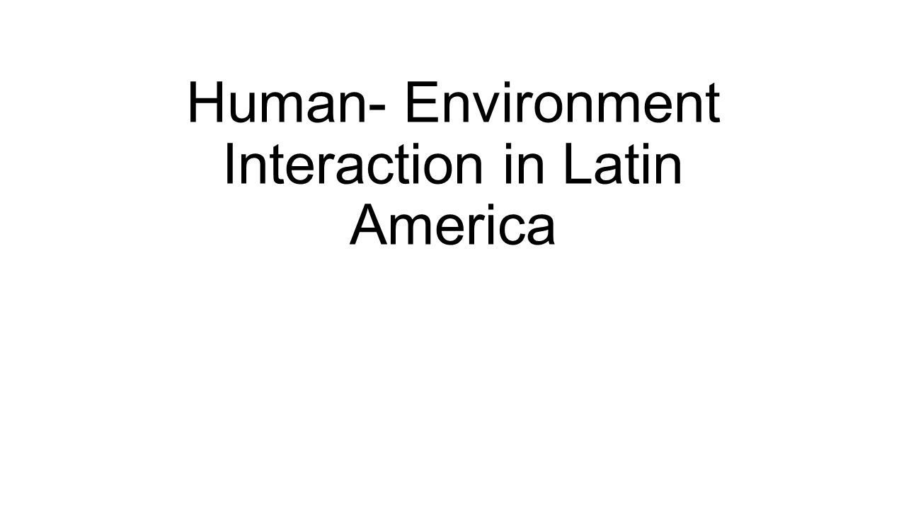 Human- Environment Interaction in Latin America