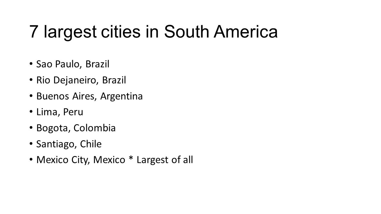 7 largest cities in South America Sao Paulo, Brazil Rio Dejaneiro, Brazil Buenos Aires, Argentina Lima, Peru Bogota, Colombia Santiago, Chile Mexico City, Mexico * Largest of all