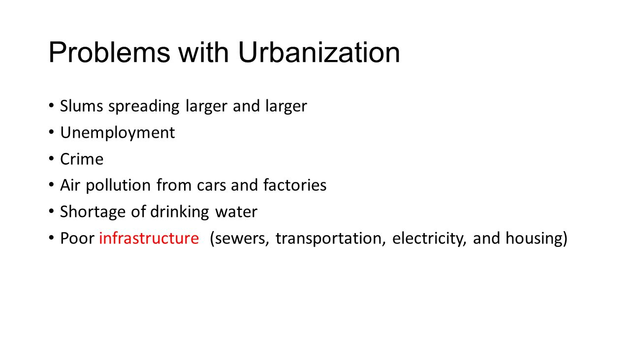 Problems with Urbanization Slums spreading larger and larger Unemployment Crime Air pollution from cars and factories Shortage of drinking water Poor infrastructure (sewers, transportation, electricity, and housing)