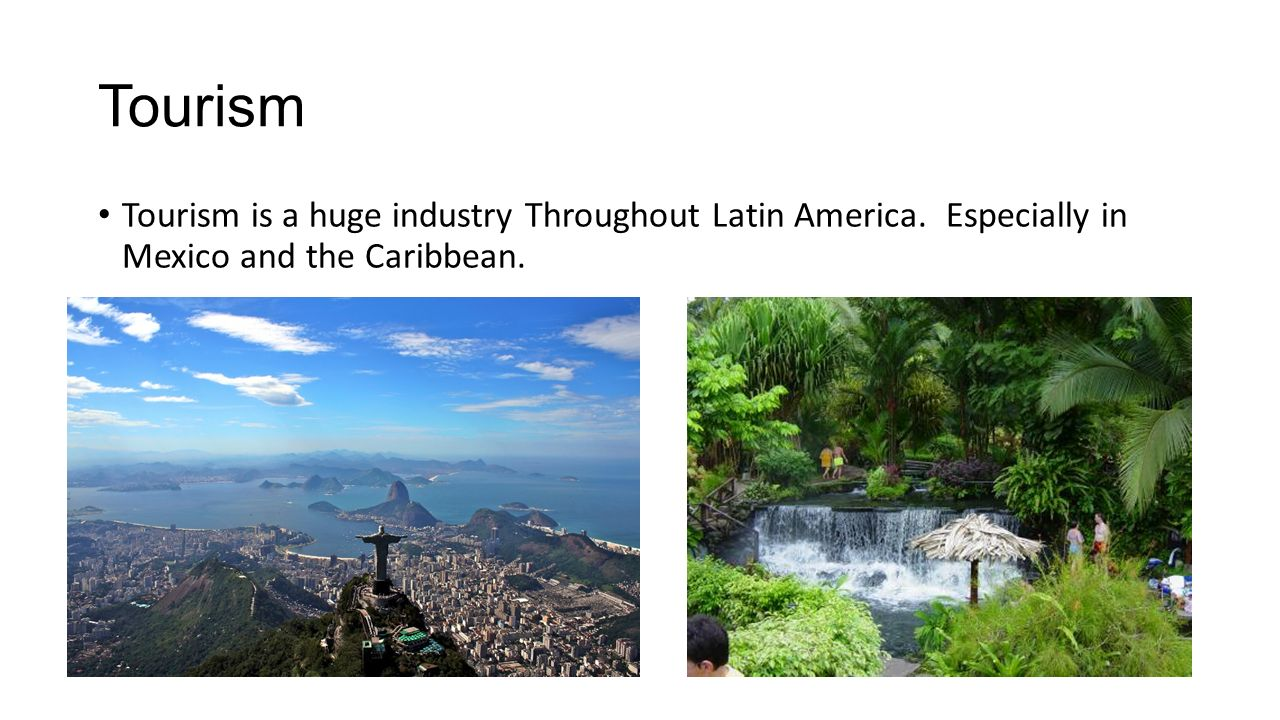 Tourism Tourism is a huge industry Throughout Latin America.