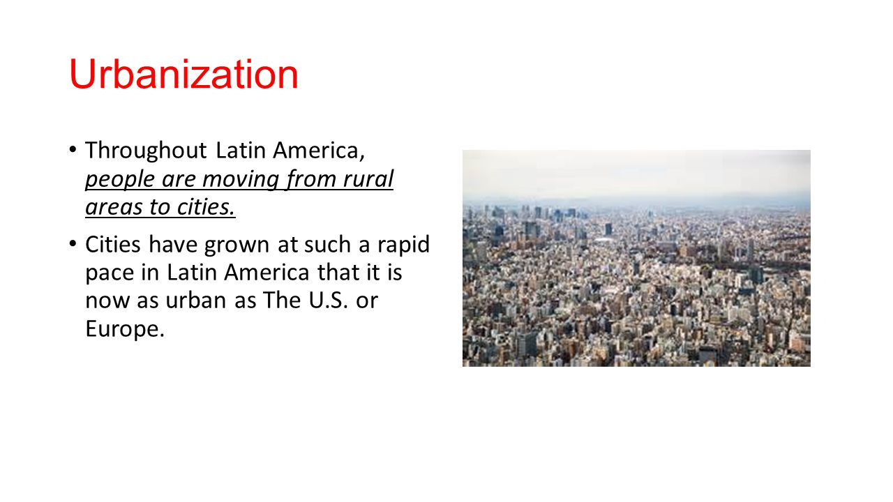 Urbanization Throughout Latin America, people are moving from rural areas to cities.