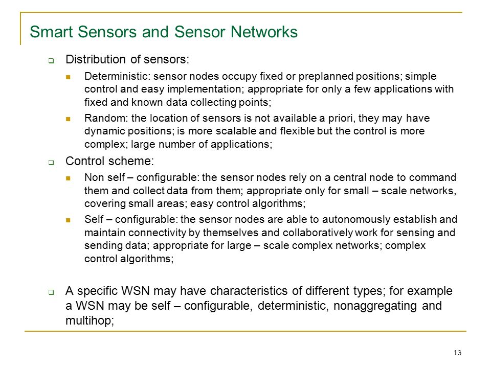 13 Smart Sensors and Sensor Networks  Distribution of sensors: Deterministic: sensor nodes occupy fixed or preplanned positions; simple control and easy implementation; appropriate for only a few applications with fixed and known data collecting points; Random: the location of sensors is not available a priori, they may have dynamic positions; is more scalable and flexible but the control is more complex; large number of applications;  Control scheme: Non self – configurable: the sensor nodes rely on a central node to command them and collect data from them; appropriate only for small – scale networks, covering small areas; easy control algorithms; Self – configurable: the sensor nodes are able to autonomously establish and maintain connectivity by themselves and collaboratively work for sensing and sending data; appropriate for large – scale complex networks; complex control algorithms;  A specific WSN may have characteristics of different types; for example a WSN may be self – configurable, deterministic, nonaggregating and multihop;