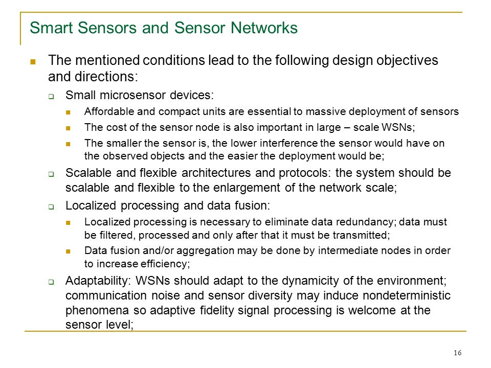 16 Smart Sensors and Sensor Networks The mentioned conditions lead to the following design objectives and directions:  Small microsensor devices: Affordable and compact units are essential to massive deployment of sensors The cost of the sensor node is also important in large – scale WSNs; The smaller the sensor is, the lower interference the sensor would have on the observed objects and the easier the deployment would be;  Scalable and flexible architectures and protocols: the system should be scalable and flexible to the enlargement of the network scale;  Localized processing and data fusion: Localized processing is necessary to eliminate data redundancy; data must be filtered, processed and only after that it must be transmitted; Data fusion and/or aggregation may be done by intermediate nodes in order to increase efficiency;  Adaptability: WSNs should adapt to the dynamicity of the environment; communication noise and sensor diversity may induce nondeterministic phenomena so adaptive fidelity signal processing is welcome at the sensor level;