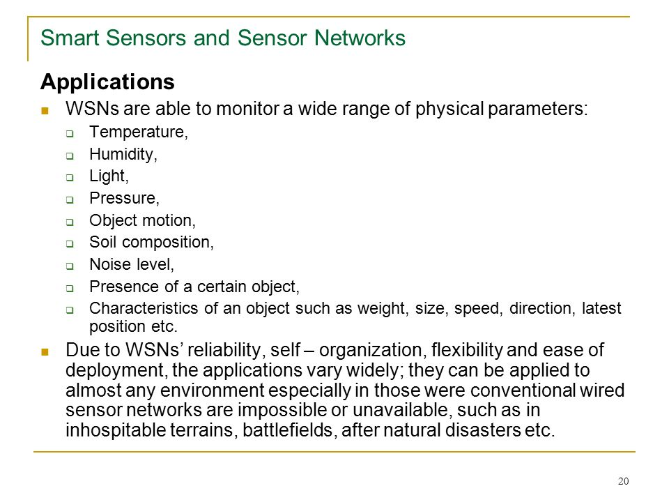 20 Smart Sensors and Sensor Networks Applications WSNs are able to monitor a wide range of physical parameters:  Temperature,  Humidity,  Light,  Pressure,  Object motion,  Soil composition,  Noise level,  Presence of a certain object,  Characteristics of an object such as weight, size, speed, direction, latest position etc.