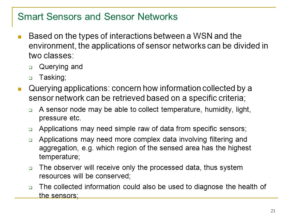 21 Smart Sensors and Sensor Networks Based on the types of interactions between a WSN and the environment, the applications of sensor networks can be divided in two classes:  Querying and  Tasking; Querying applications: concern how information collected by a sensor network can be retrieved based on a specific criteria;  A sensor node may be able to collect temperature, humidity, light, pressure etc.