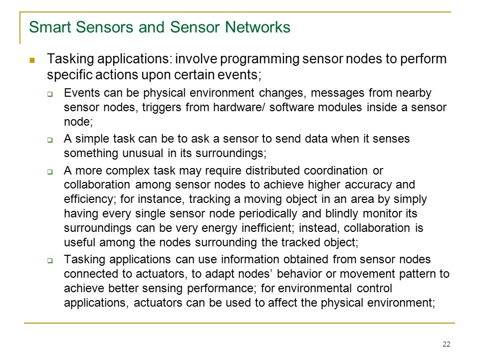 22 Smart Sensors and Sensor Networks Tasking applications: involve programming sensor nodes to perform specific actions upon certain events;  Events can be physical environment changes, messages from nearby sensor nodes, triggers from hardware/ software modules inside a sensor node;  A simple task can be to ask a sensor to send data when it senses something unusual in its surroundings;  A more complex task may require distributed coordination or collaboration among sensor nodes to achieve higher accuracy and efficiency; for instance, tracking a moving object in an area by simply having every single sensor node periodically and blindly monitor its surroundings can be very energy inefficient; instead, collaboration is useful among the nodes surrounding the tracked object;  Tasking applications can use information obtained from sensor nodes connected to actuators, to adapt nodes' behavior or movement pattern to achieve better sensing performance; for environmental control applications, actuators can be used to affect the physical environment;