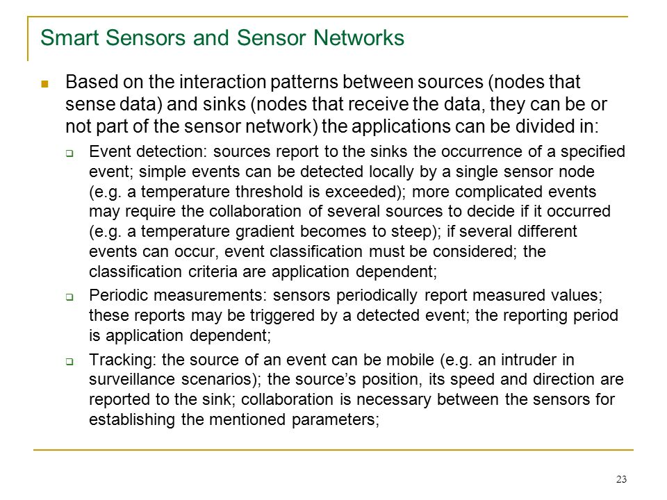 23 Smart Sensors and Sensor Networks Based on the interaction patterns between sources (nodes that sense data) and sinks (nodes that receive the data, they can be or not part of the sensor network) the applications can be divided in:  Event detection: sources report to the sinks the occurrence of a specified event; simple events can be detected locally by a single sensor node (e.g.
